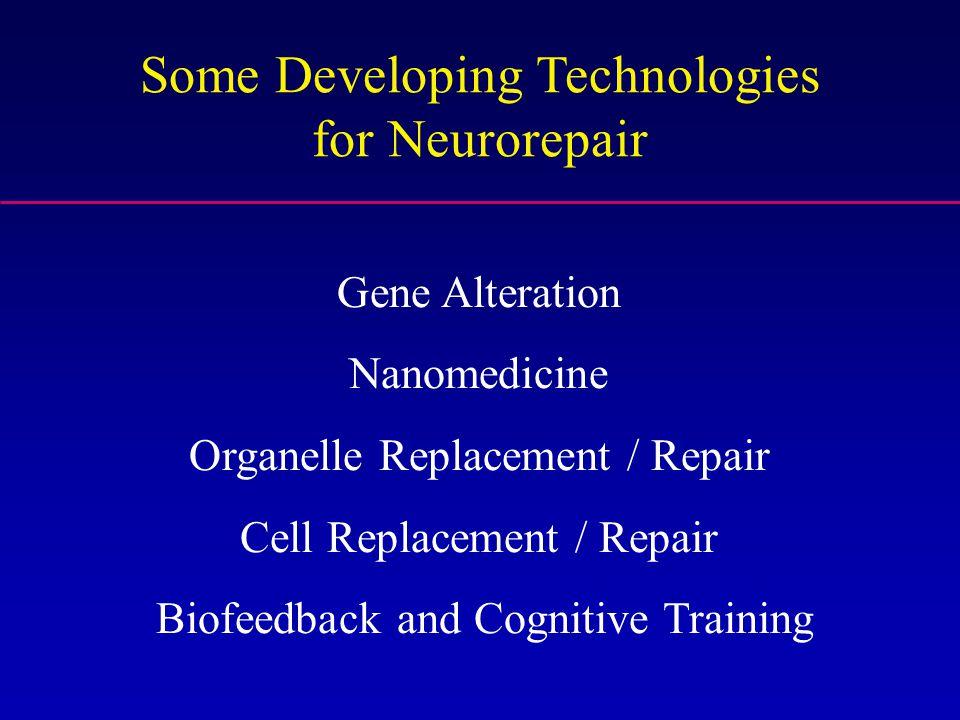 Some Developing Technologies for Neurorepair Gene Alteration Nanomedicine Organelle Replacement / Repair Cell Replacement / Repair Biofeedback and Cog