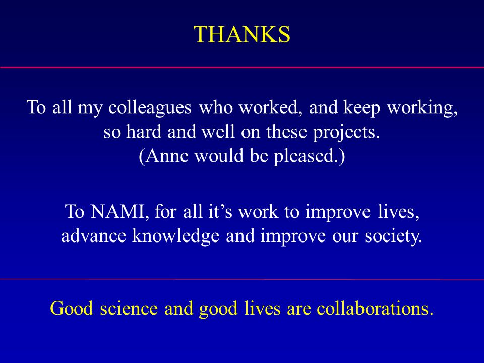 To all my colleagues who worked, and keep working, so hard and well on these projects. (Anne would be pleased.) THANKS To NAMI, for all it's work to i