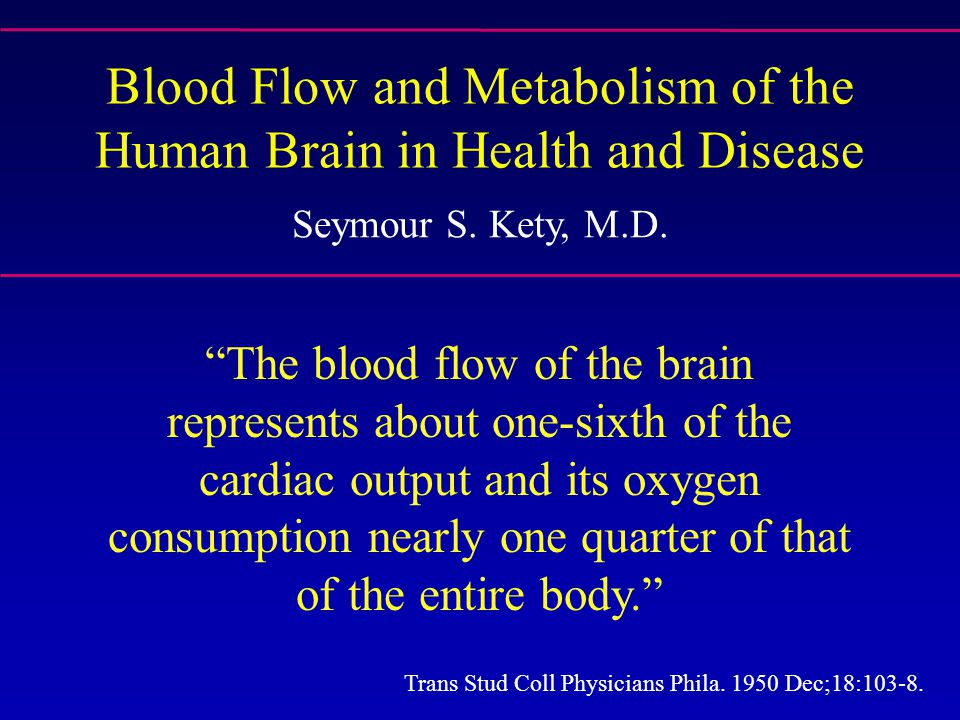 """Blood Flow and Metabolism of the Human Brain in Health and Disease Seymour S. Kety, M.D. """"The blood flow of the brain represents about one-sixth of th"""