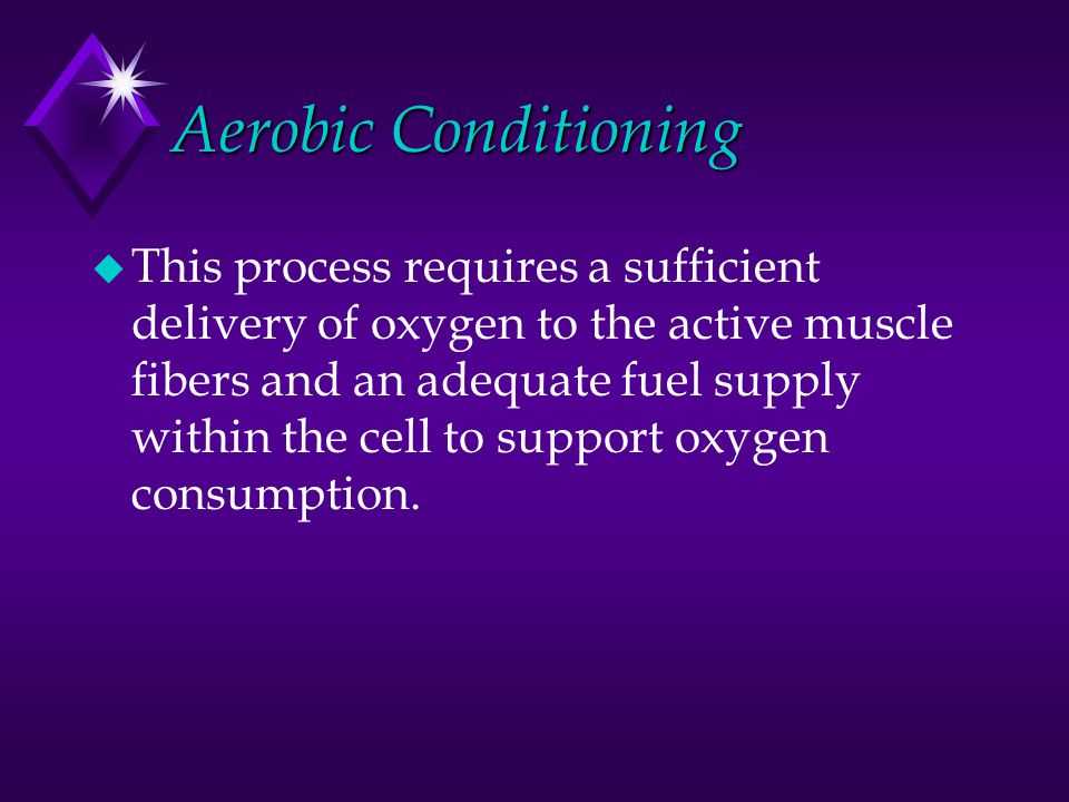 Aerobic Conditioning u This process requires a sufficient delivery of oxygen to the active muscle fibers and an adequate fuel supply within the cell t