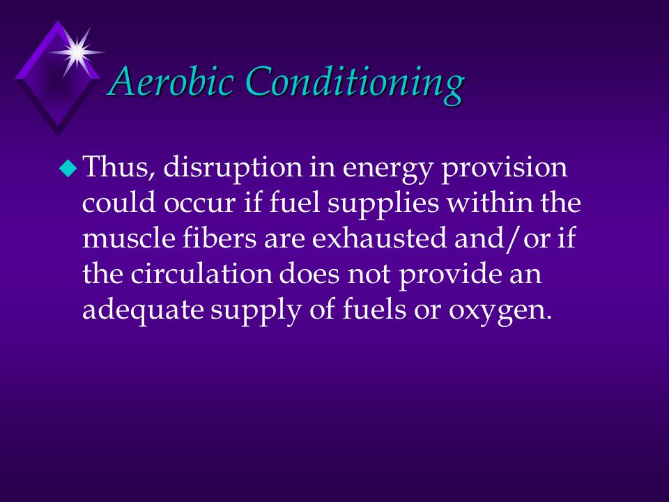 Aerobic Conditioning u Thus, disruption in energy provision could occur if fuel supplies within the muscle fibers are exhausted and/or if the circulat