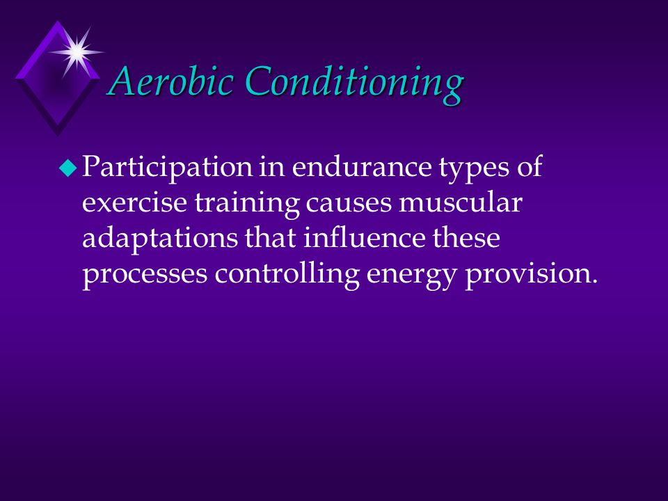 Aerobic Conditioning u Participation in endurance types of exercise training causes muscular adaptations that influence these processes controlling en