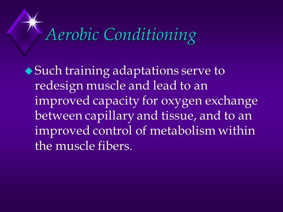 Aerobic Conditioning u Such training adaptations serve to redesign muscle and lead to an improved capacity for oxygen exchange between capillary and t
