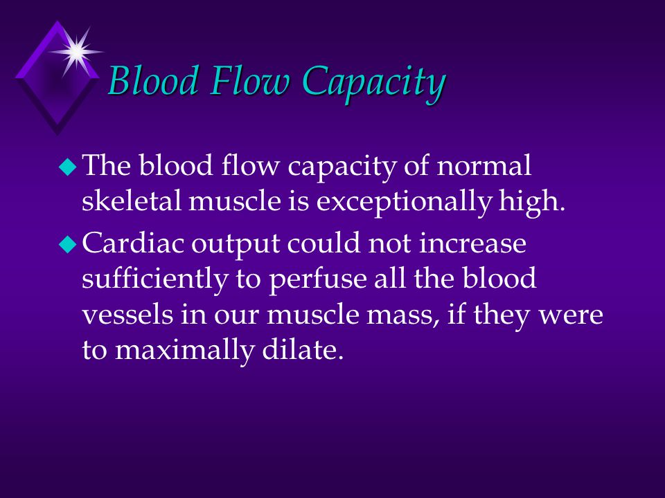 Blood Flow Capacity u The blood flow capacity of normal skeletal muscle is exceptionally high. u Cardiac output could not increase sufficiently to per