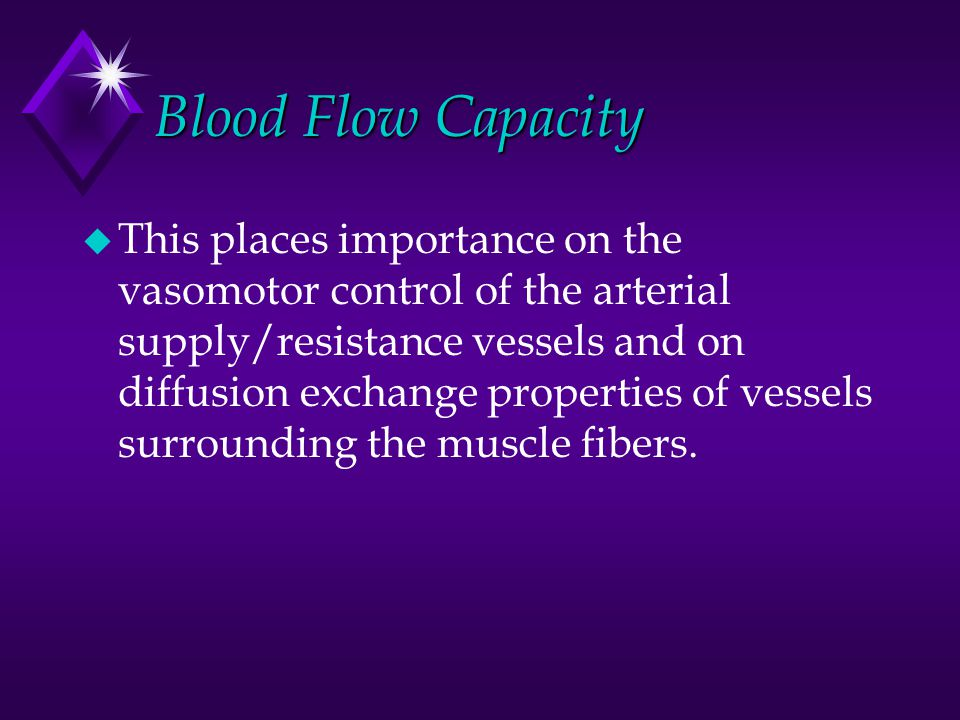 Blood Flow Capacity u This places importance on the vasomotor control of the arterial supply/resistance vessels and on diffusion exchange properties of vessels surrounding the muscle fibers.