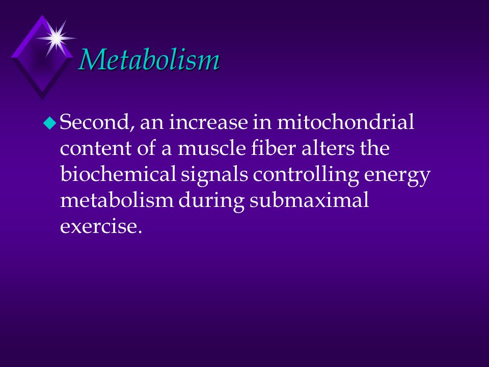 Metabolism u Second, an increase in mitochondrial content of a muscle fiber alters the biochemical signals controlling energy metabolism during submax