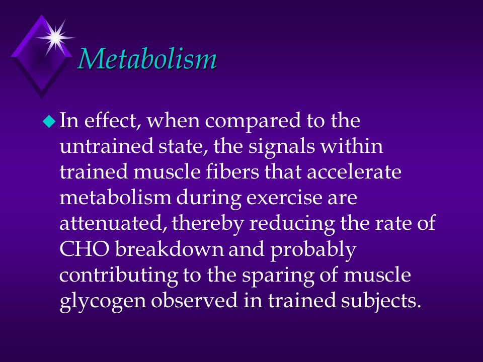 Metabolism u In effect, when compared to the untrained state, the signals within trained muscle fibers that accelerate metabolism during exercise are attenuated, thereby reducing the rate of CHO breakdown and probably contributing to the sparing of muscle glycogen observed in trained subjects.