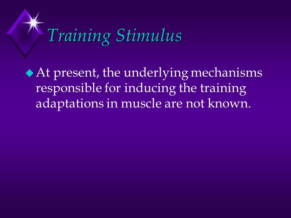 Training Stimulus u At present, the underlying mechanisms responsible for inducing the training adaptations in muscle are not known.