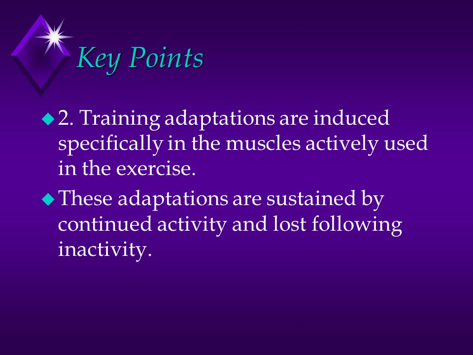Key Points u 2. Training adaptations are induced specifically in the muscles actively used in the exercise. u These adaptations are sustained by conti