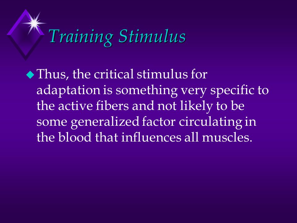 Training Stimulus u Thus, the critical stimulus for adaptation is something very specific to the active fibers and not likely to be some generalized f