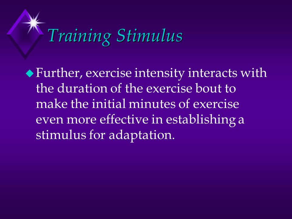 Training Stimulus u Further, exercise intensity interacts with the duration of the exercise bout to make the initial minutes of exercise even more eff