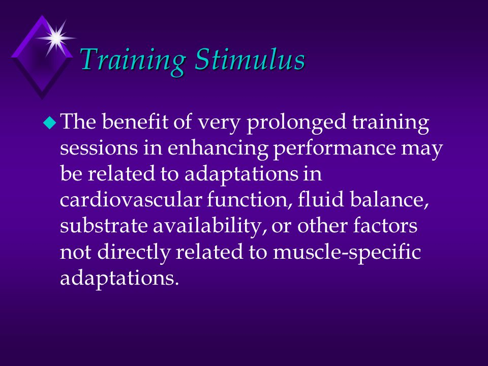 Training Stimulus u The benefit of very prolonged training sessions in enhancing performance may be related to adaptations in cardiovascular function, fluid balance, substrate availability, or other factors not directly related to muscle-specific adaptations.