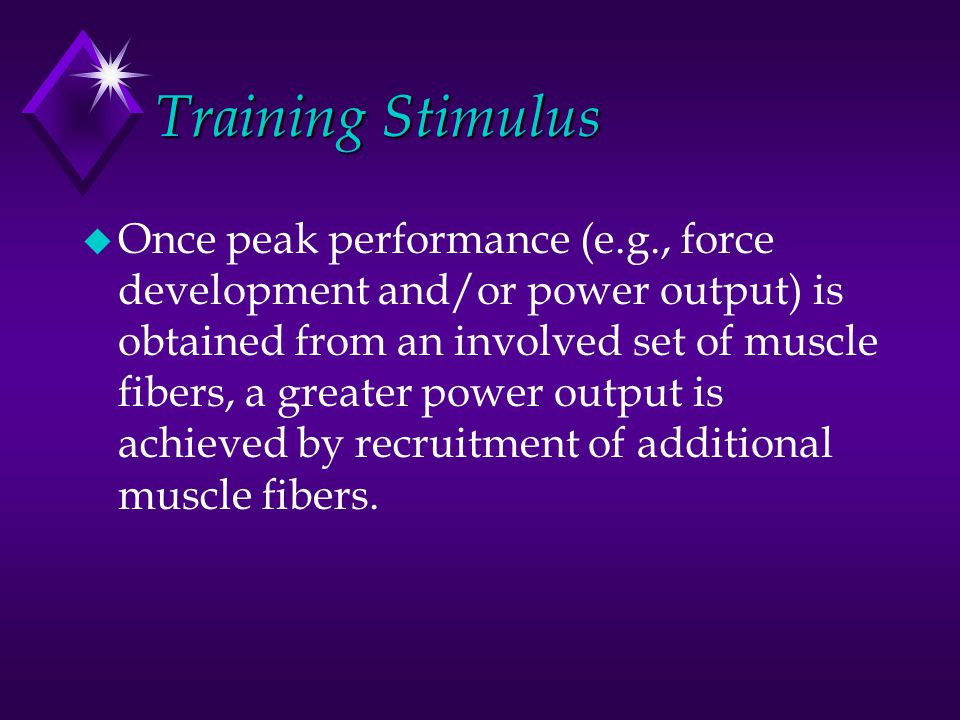 Training Stimulus u Once peak performance (e.g., force development and/or power output) is obtained from an involved set of muscle fibers, a greater p