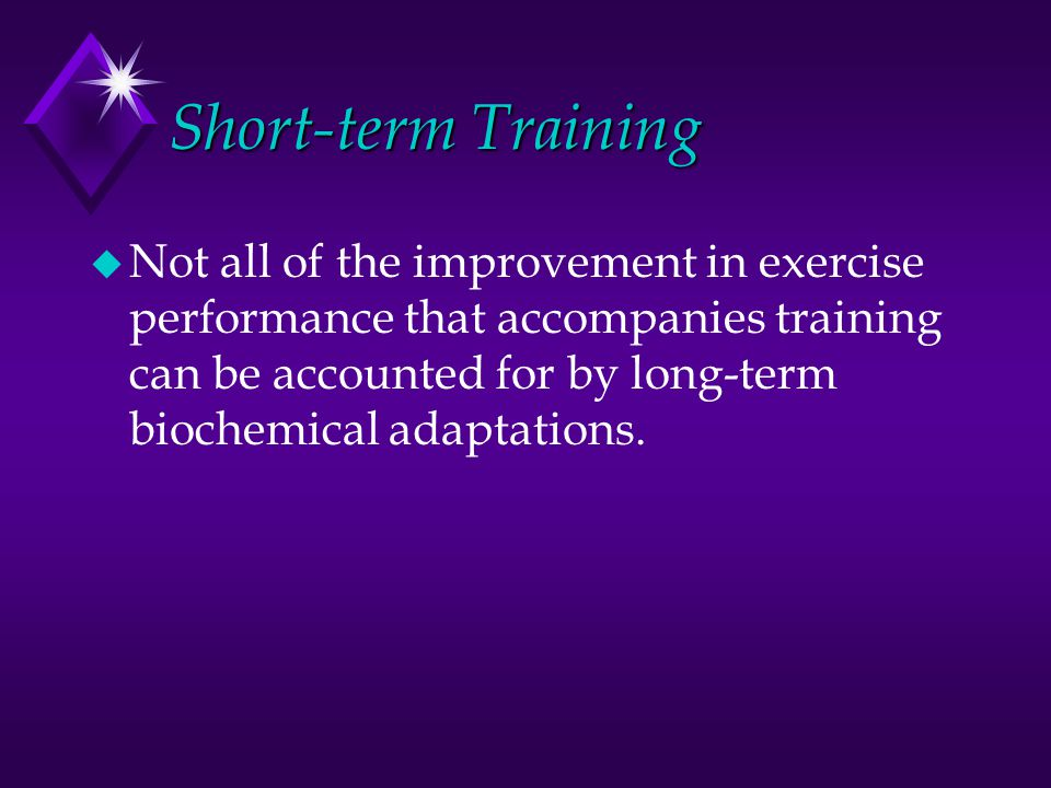 Short-term Training u Not all of the improvement in exercise performance that accompanies training can be accounted for by long-term biochemical adaptations.