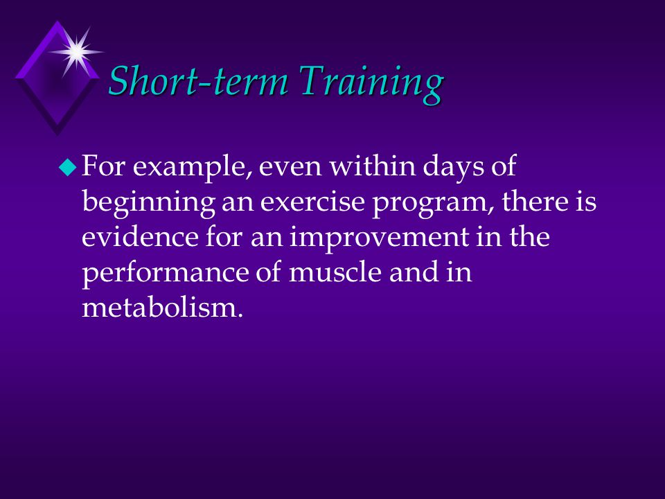 Short-term Training u For example, even within days of beginning an exercise program, there is evidence for an improvement in the performance of muscl