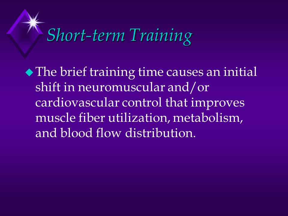 Short-term Training u The brief training time causes an initial shift in neuromuscular and/or cardiovascular control that improves muscle fiber utiliz