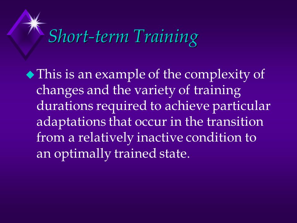 Short-term Training u This is an example of the complexity of changes and the variety of training durations required to achieve particular adaptations