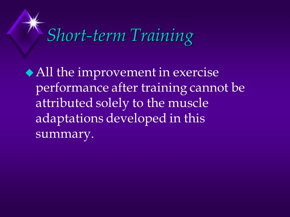 Short-term Training u All the improvement in exercise performance after training cannot be attributed solely to the muscle adaptations developed in this summary.