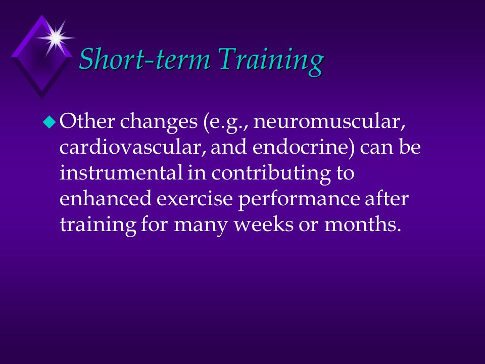 Short-term Training u Other changes (e.g., neuromuscular, cardiovascular, and endocrine) can be instrumental in contributing to enhanced exercise perf