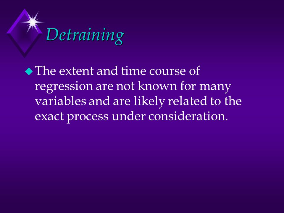 Detraining u The extent and time course of regression are not known for many variables and are likely related to the exact process under consideration