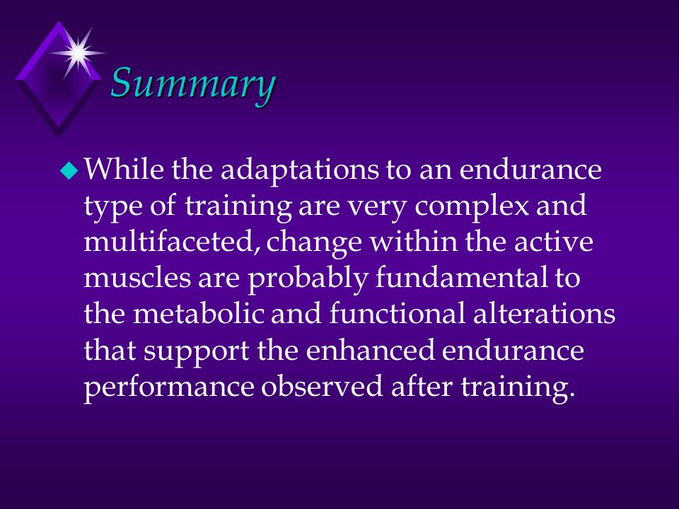 Summary u While the adaptations to an endurance type of training are very complex and multifaceted, change within the active muscles are probably fund