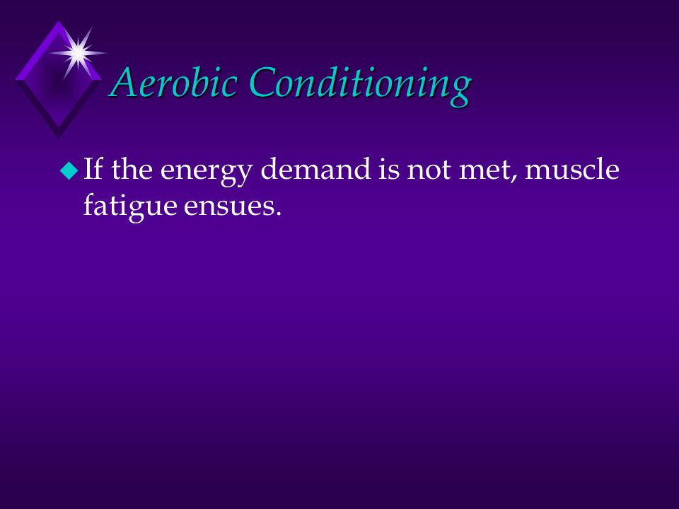 Aerobic Conditioning u Extended duration activity is driven by aerobic metabolism, i.e., the consumption of oxygen to drive the oxidation of CHO and fatty acids.