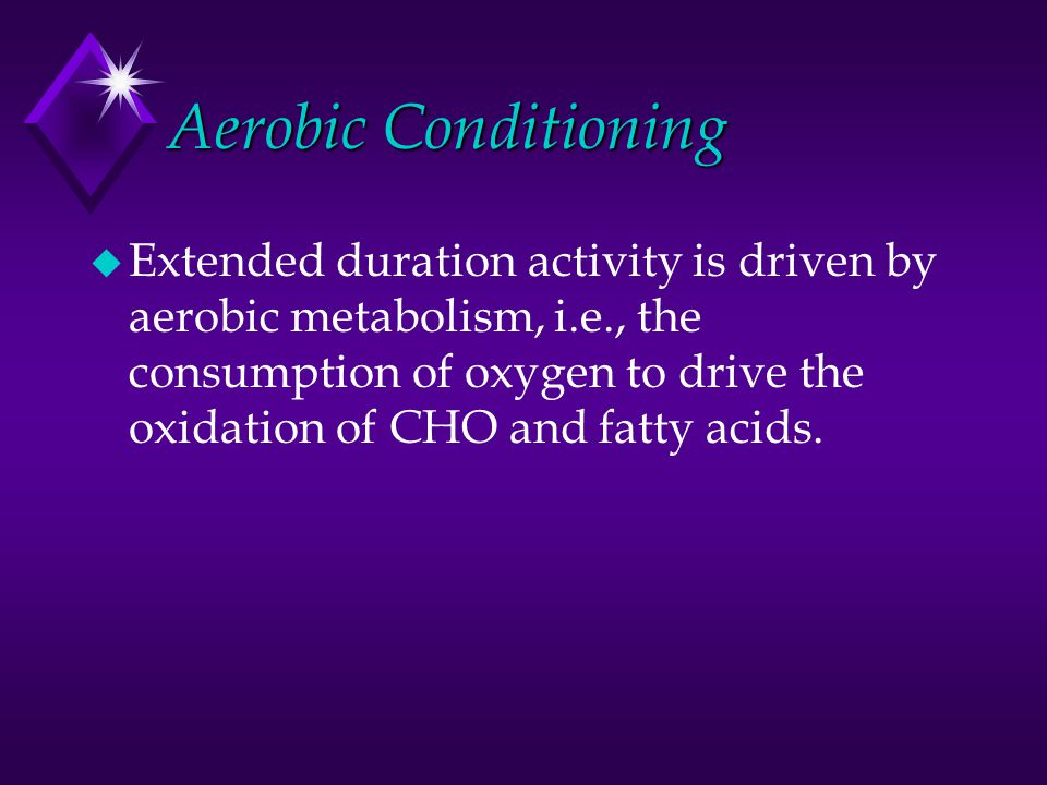 Aerobic Conditioning u Extended duration activity is driven by aerobic metabolism, i.e., the consumption of oxygen to drive the oxidation of CHO and f