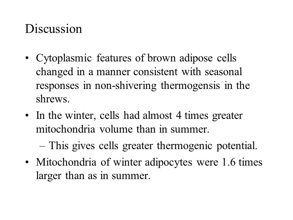 Discussion Cytoplasmic features of brown adipose cells changed in a manner consistent with seasonal responses in non-shivering thermogensis in the shrews.