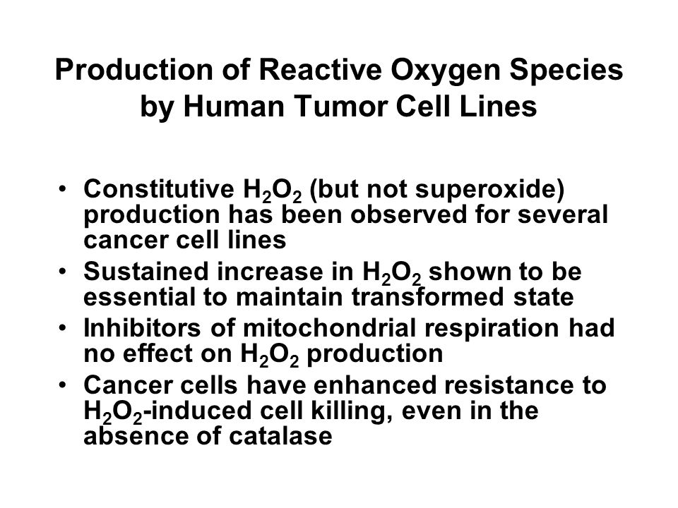 Production of Reactive Oxygen Species by Human Tumor Cell Lines Constitutive H 2 O 2 (but not superoxide) production has been observed for several cancer cell lines Sustained increase in H 2 O 2 shown to be essential to maintain transformed state Inhibitors of mitochondrial respiration had no effect on H 2 O 2 production Cancer cells have enhanced resistance to H 2 O 2 -induced cell killing, even in the absence of catalase