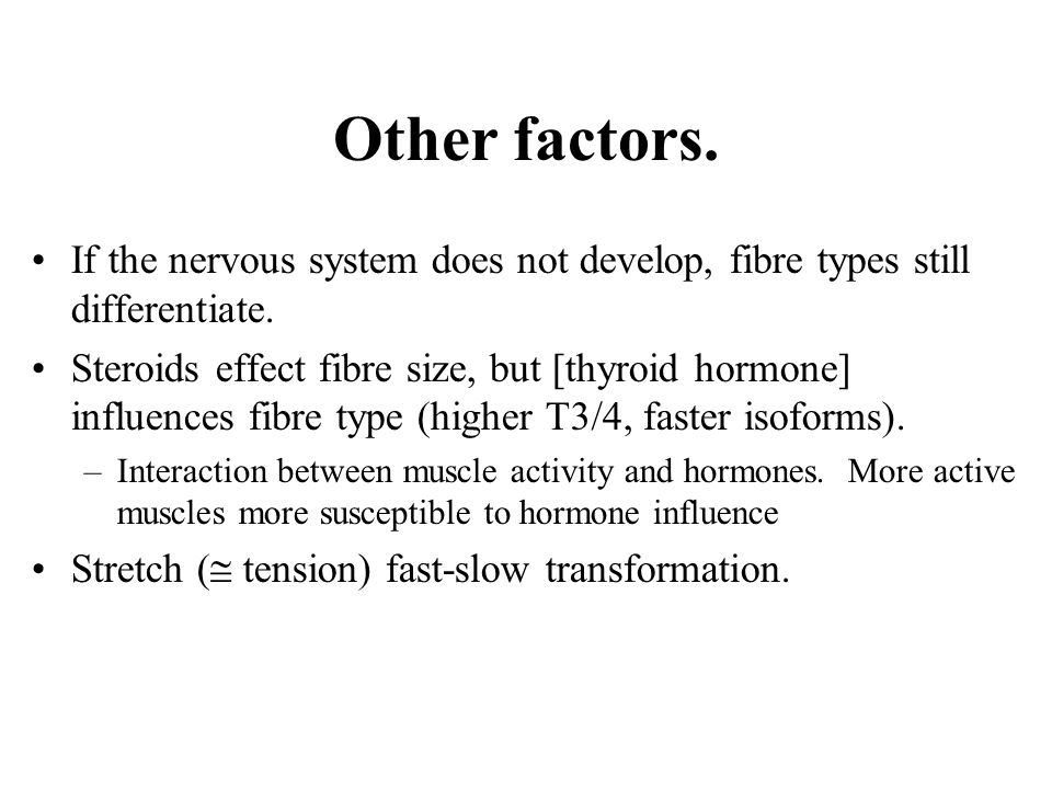 Other factors. If the nervous system does not develop, fibre types still differentiate. Steroids effect fibre size, but [thyroid hormone] influences f