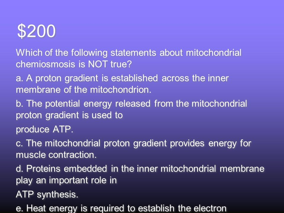 $200 Which of the following statements about mitochondrial chemiosmosis is NOT true.