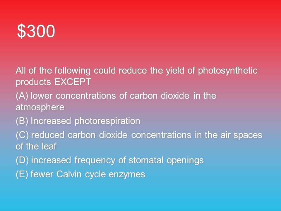$300 All of the following could reduce the yield of photosynthetic products EXCEPT (A) lower concentrations of carbon dioxide in the atmosphere (B) Increased photorespiration (C) reduced carbon dioxide concentrations in the air spaces of the leaf (D) increased frequency of stomatal openings (E) fewer Calvin cycle enzymes All of the following could reduce the yield of photosynthetic products EXCEPT (A) lower concentrations of carbon dioxide in the atmosphere (B) Increased photorespiration (C) reduced carbon dioxide concentrations in the air spaces of the leaf (D) increased frequency of stomatal openings (E) fewer Calvin cycle enzymes