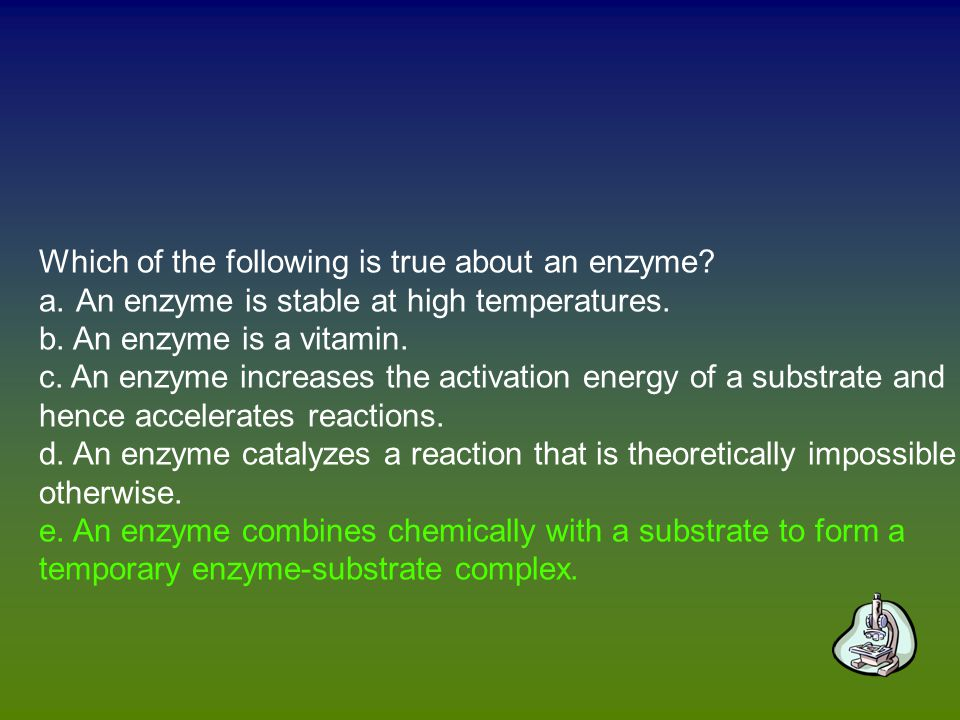 Which of the following is true about an enzyme. a.An enzyme is stable at high temperatures.