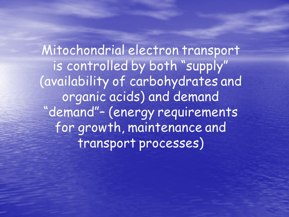 Mitochondrial electron transport is controlled by both supply (availability of carbohydrates and organic acids) and demand demand – (energy requirements for growth, maintenance and transport processes)