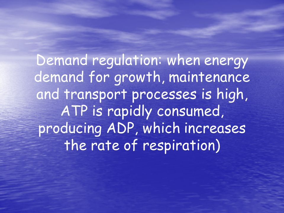 Demand regulation: when energy demand for growth, maintenance and transport processes is high, ATP is rapidly consumed, producing ADP, which increases the rate of respiration)