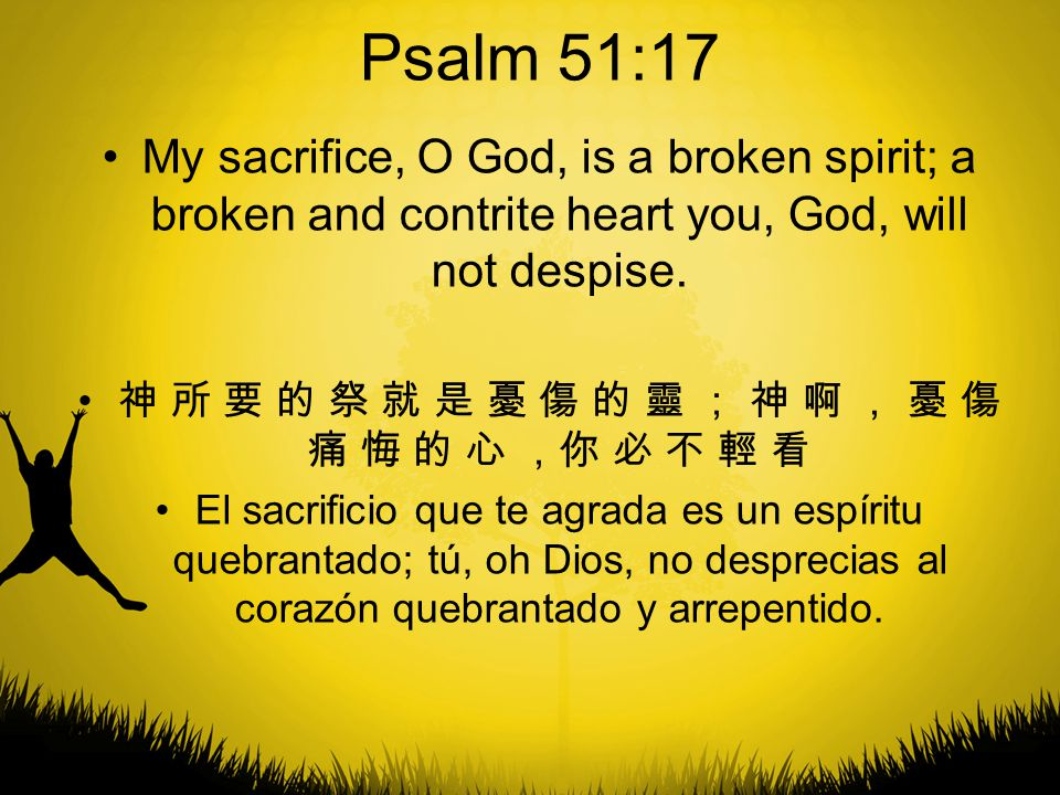Psalm 51:17 My sacrifice, O God, is a broken spirit; a broken and contrite heart you, God, will not despise.