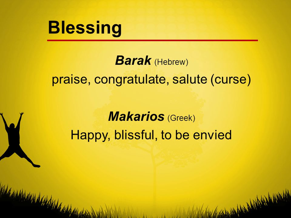 Blessing Barak (Hebrew) praise, congratulate, salute (curse) Makarios (Greek) Happy, blissful, to be envied