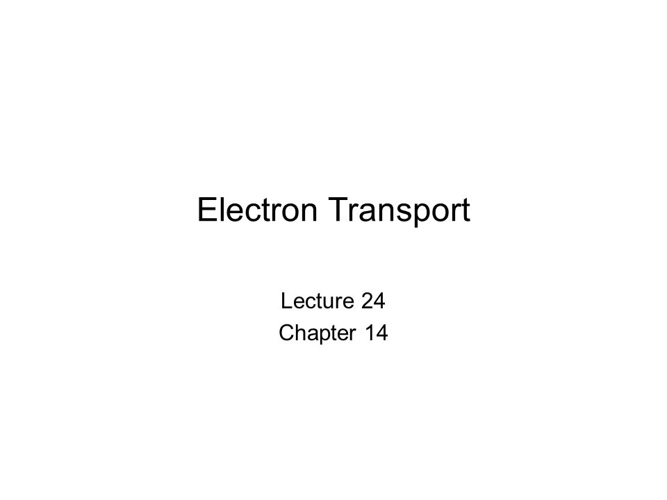 Electron Transport Lecture 24 Chapter 14