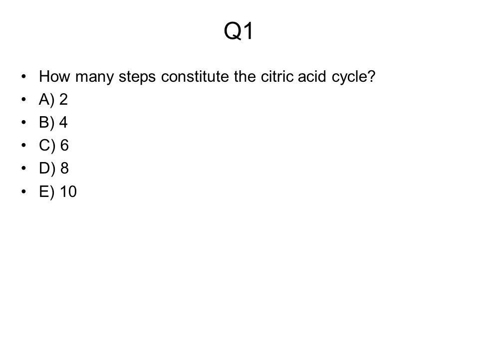Q1 How many steps constitute the citric acid cycle A) 2 B) 4 C) 6 D) 8 E) 10