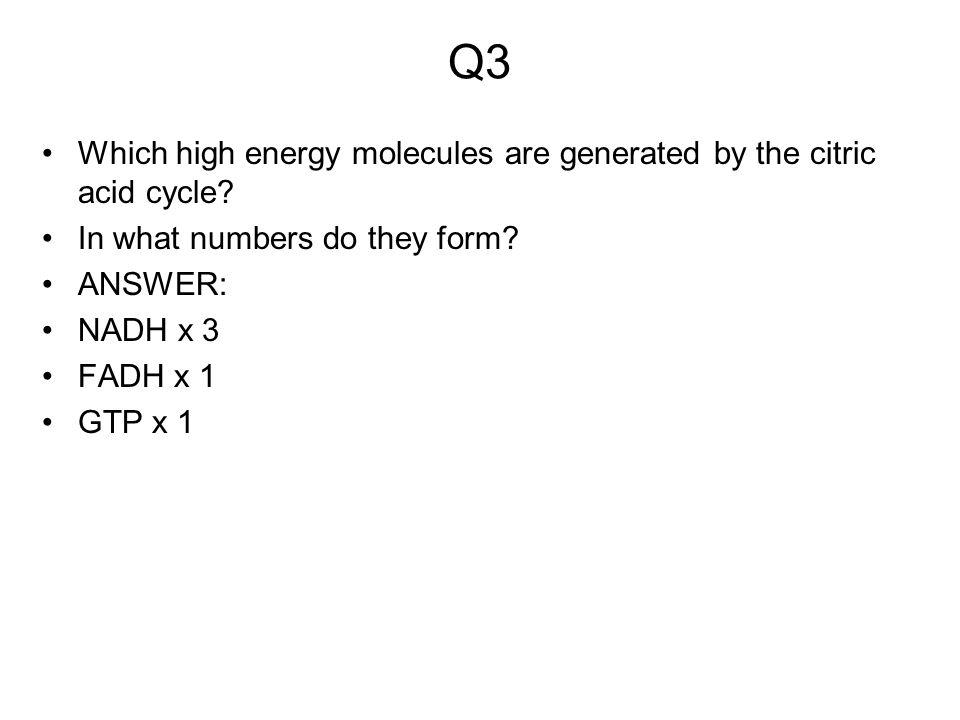Q3 Which high energy molecules are generated by the citric acid cycle? In what numbers do they form? ANSWER: NADH x 3 FADH x 1 GTP x 1