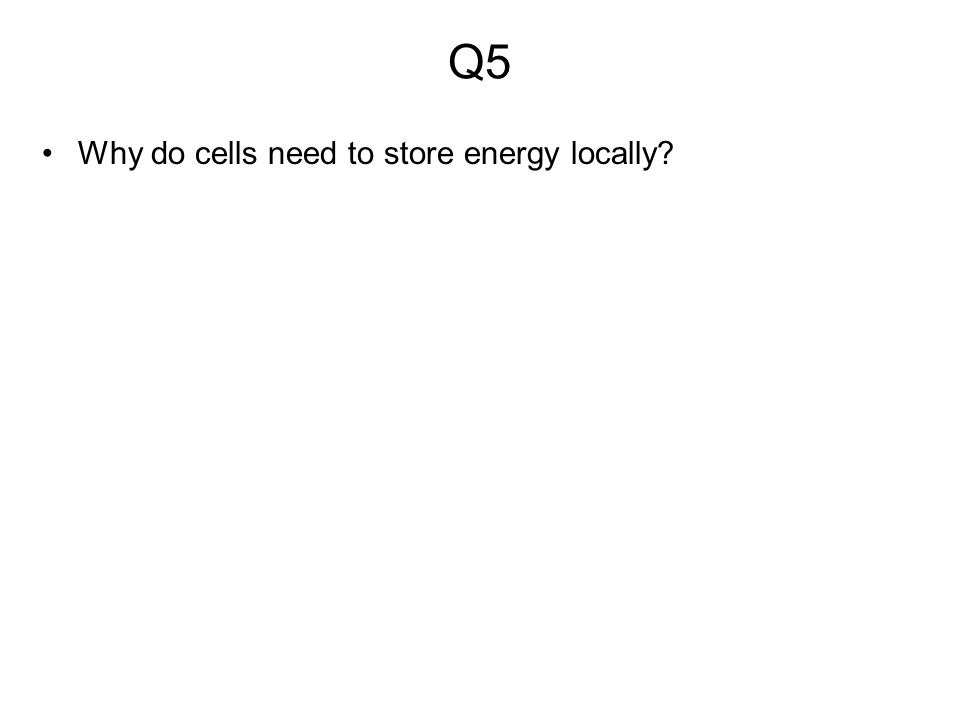 Q5 Why do cells need to store energy locally
