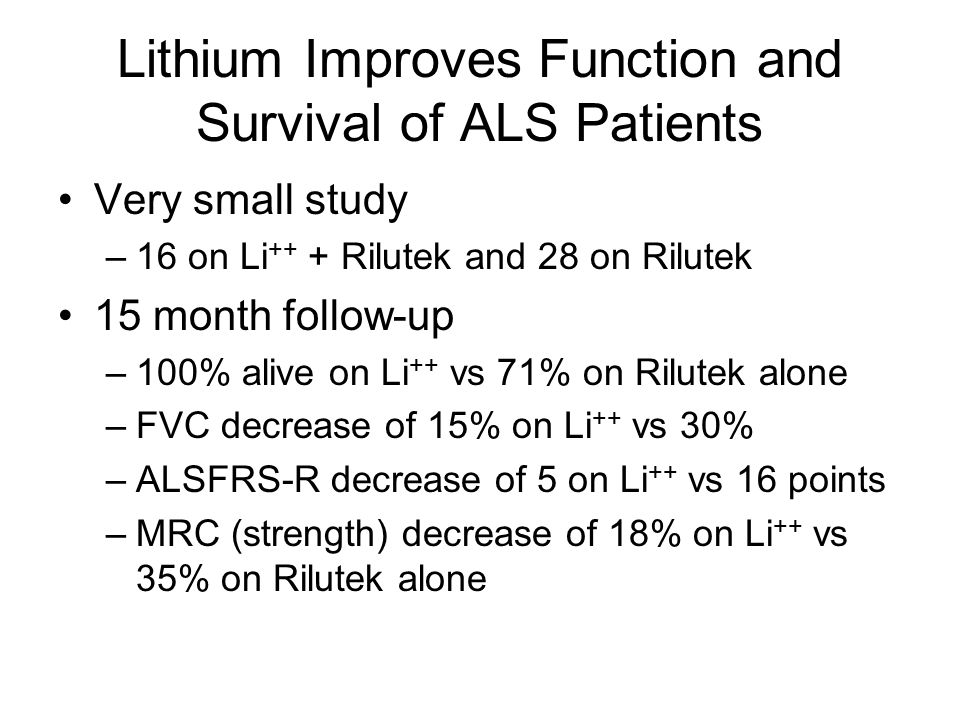 Lithium Improves Function and Survival of ALS Patients Very small study –16 on Li ++ + Rilutek and 28 on Rilutek 15 month follow-up –100% alive on Li ++ vs 71% on Rilutek alone –FVC decrease of 15% on Li ++ vs 30% –ALSFRS-R decrease of 5 on Li ++ vs 16 points –MRC (strength) decrease of 18% on Li ++ vs 35% on Rilutek alone