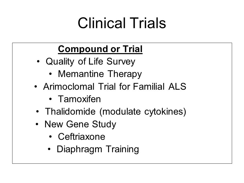 Clinical Trials Compound or Trial Quality of Life Survey Memantine Therapy Arimoclomal Trial for Familial ALS Tamoxifen Thalidomide (modulate cytokines) New Gene Study Ceftriaxone Diaphragm Training