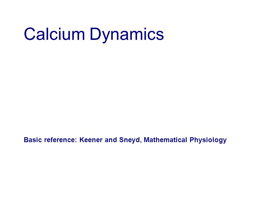 Calcium Dynamics Basic reference: Keener and Sneyd, Mathematical Physiology