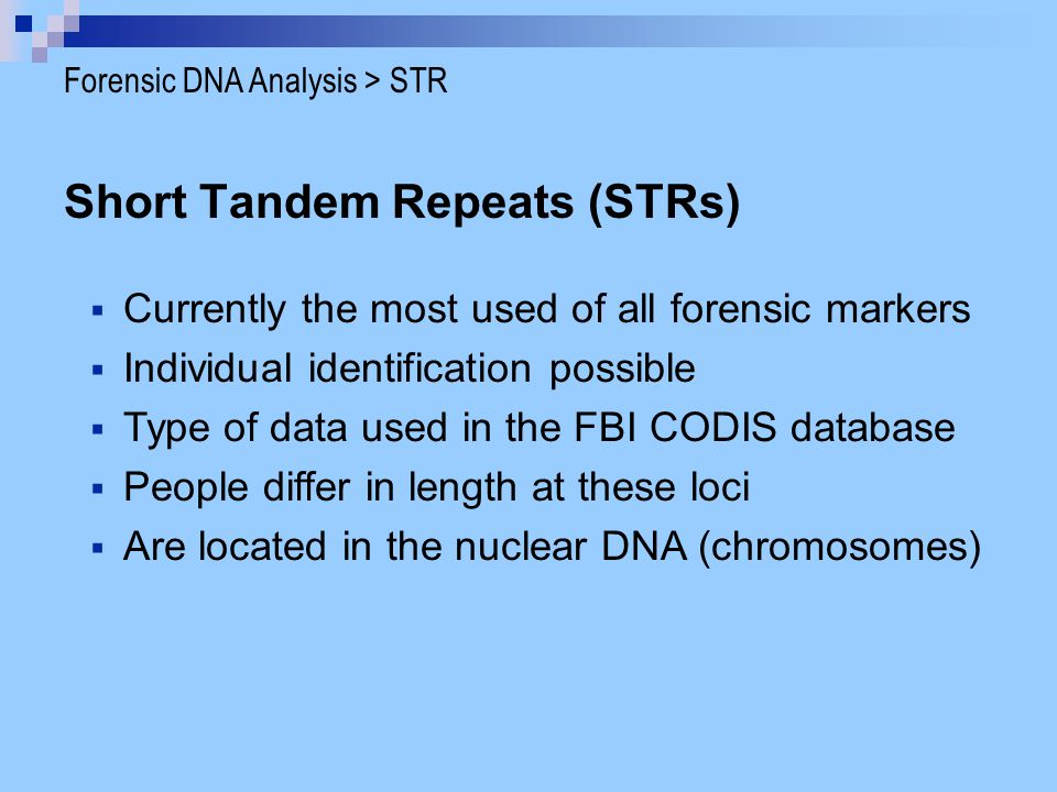 Short Tandem Repeats (STRs)  Currently the most used of all forensic markers  Individual identification possible  Type of data used in the FBI CODI