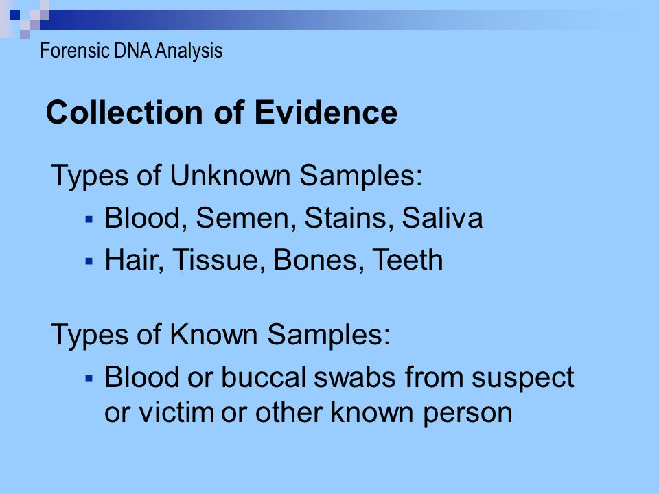 Collection of Evidence Types of Unknown Samples:  Blood, Semen, Stains, Saliva  Hair, Tissue, Bones, Teeth Types of Known Samples:  Blood or buccal