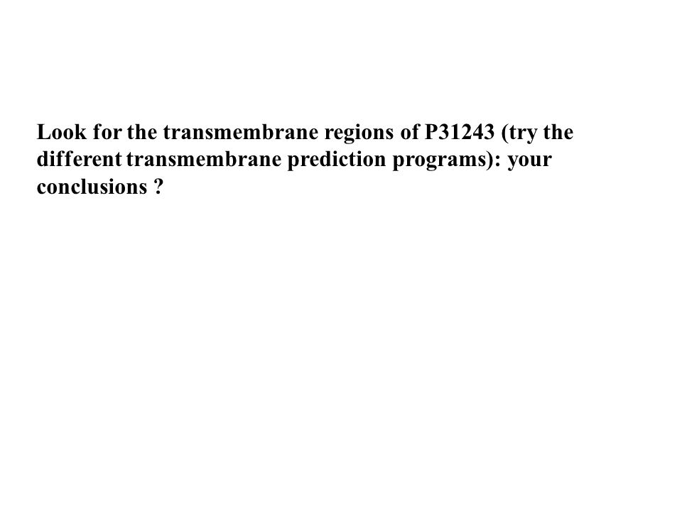 Look for the transmembrane regions of P31243 (try the different transmembrane prediction programs): your conclusions ?
