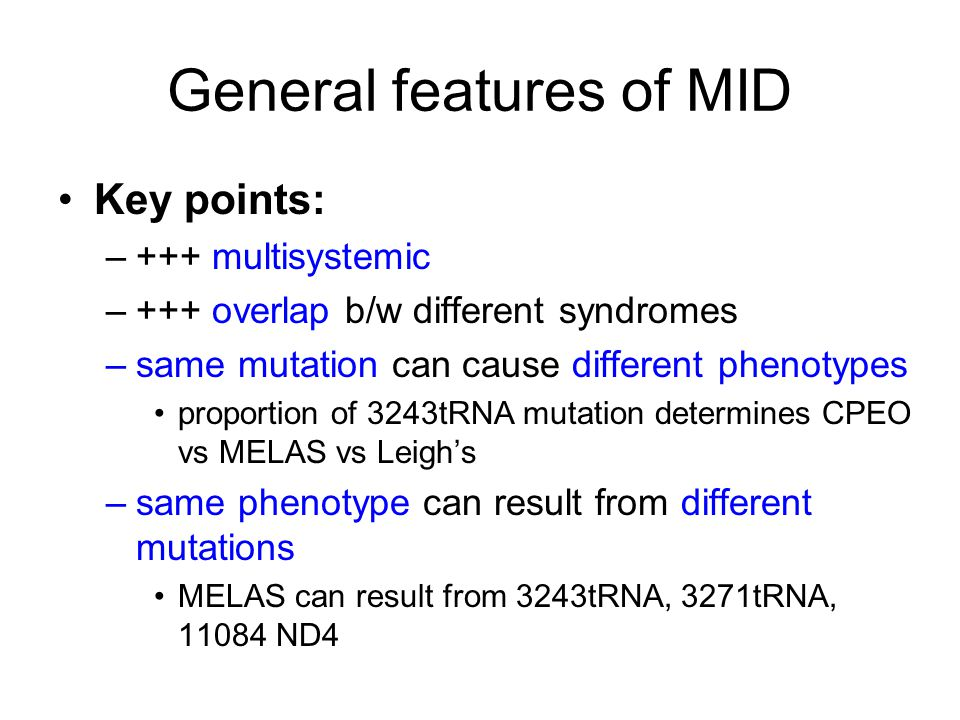 General features of MID Key points: –+++ multisystemic –+++ overlap b/w different syndromes –same mutation can cause different phenotypes proportion of 3243tRNA mutation determines CPEO vs MELAS vs Leigh's –same phenotype can result from different mutations MELAS can result from 3243tRNA, 3271tRNA, 11084 ND4