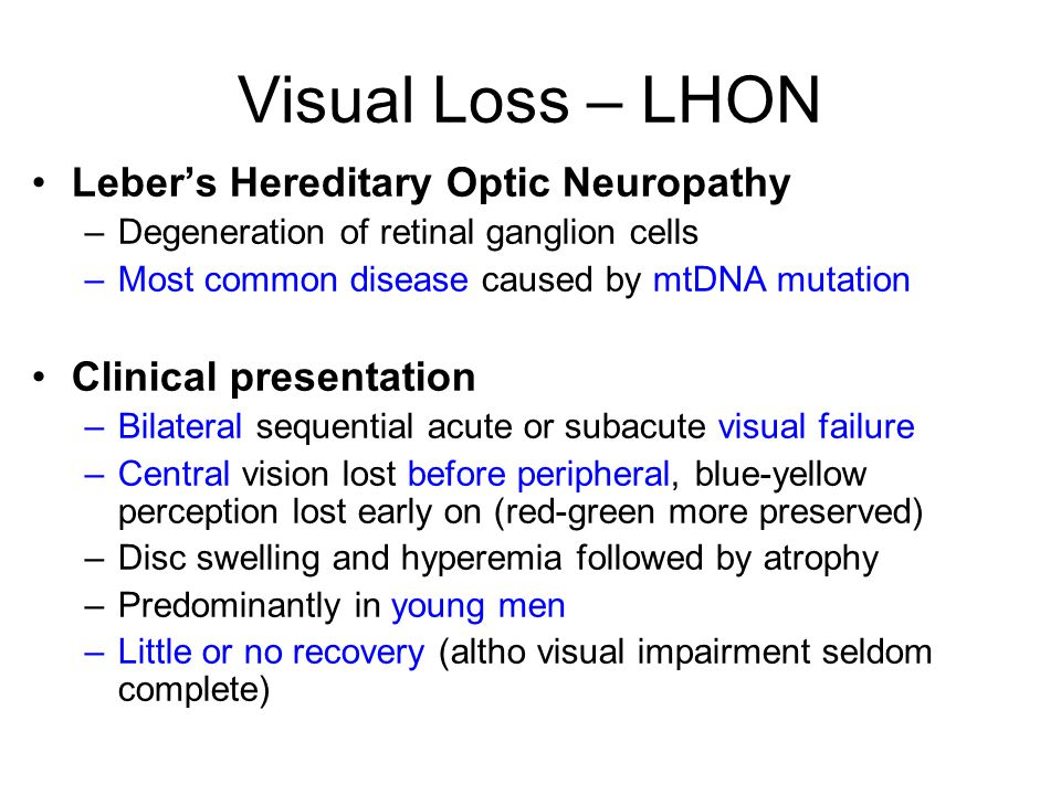 Visual Loss – LHON Leber's Hereditary Optic Neuropathy –Degeneration of retinal ganglion cells –Most common disease caused by mtDNA mutation Clinical presentation –Bilateral sequential acute or subacute visual failure –Central vision lost before peripheral, blue-yellow perception lost early on (red-green more preserved) –Disc swelling and hyperemia followed by atrophy –Predominantly in young men –Little or no recovery (altho visual impairment seldom complete)