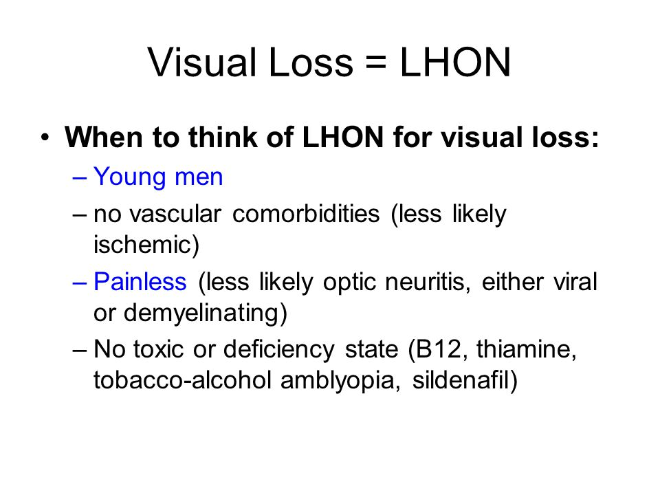 Visual Loss = LHON When to think of LHON for visual loss: –Young men –no vascular comorbidities (less likely ischemic) –Painless (less likely optic neuritis, either viral or demyelinating) –No toxic or deficiency state (B12, thiamine, tobacco-alcohol amblyopia, sildenafil)